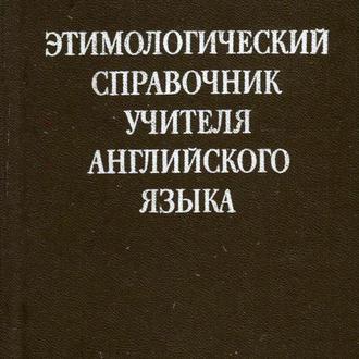 Этимологический справочник учителя английского языка. Куштенко. 1987