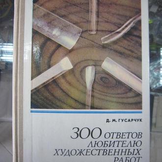 Д. М. ГУСАРЧУК. 300 ОТВЕТОВ ЛЮБИТЕЛЮ ХУДОЖЕСТВЕННЫХ РАБОТ ПО ДЕРЕВУ