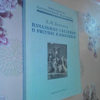 Белютин Э.М.  Начальные сведения о рисунке и живописи.