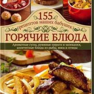 155 рецептов наших бабушек ГОРЯЧИЕ БЛЮДА + ПОДАРОК