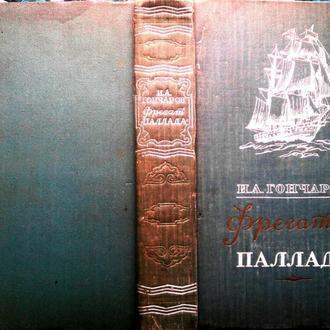Гончаров И.  Фрегат «Паллада»  (Очерки путешествия).   М. Географгиз 1957г. 656 с., ил., карты  Твер