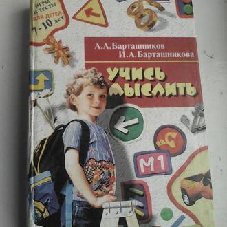 А.А.Бариташников И.А.Барташникова. Учись мыслить.