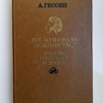 Все волновало нежный ум... Пушкин среди книг и друзей - Арнольд Гессен -